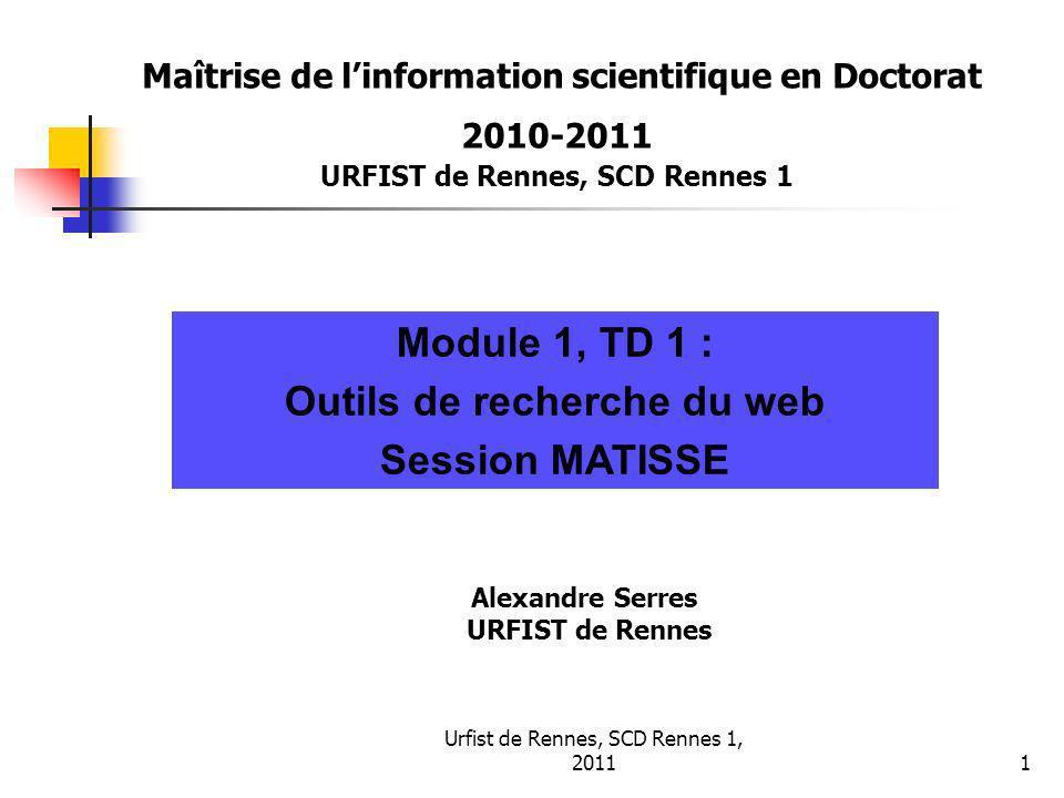 Urfist de Rennes, SCD Rennes 1, 20111 Maîtrise de linformation scientifique en Doctorat 2010-2011 URFIST de Rennes, SCD Rennes 1 Module 1, TD 1 : Outils de recherche du web Session MATISSE Alexandre Serres URFIST de Rennes