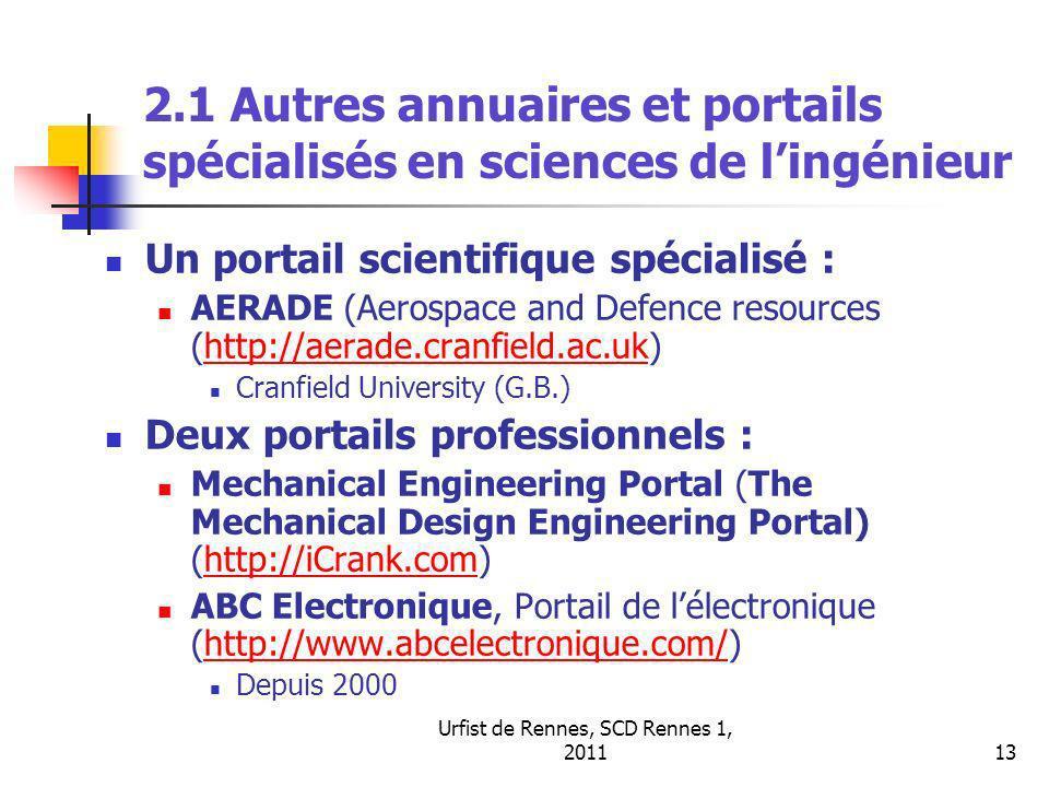 Urfist de Rennes, SCD Rennes 1, 201113 2.1 Autres annuaires et portails spécialisés en sciences de lingénieur Un portail scientifique spécialisé : AERADE (Aerospace and Defence resources (http://aerade.cranfield.ac.uk)http://aerade.cranfield.ac.uk Cranfield University (G.B.) Deux portails professionnels : Mechanical Engineering Portal (The Mechanical Design Engineering Portal) (http://iCrank.com)http://iCrank.com ABC Electronique, Portail de lélectronique (http://www.abcelectronique.com/)http://www.abcelectronique.com/ Depuis 2000