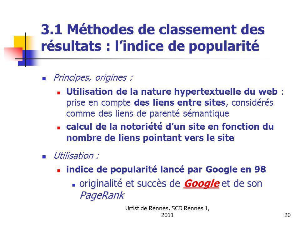 Urfist de Rennes, SCD Rennes 1, 201120 3.1 Méthodes de classement des résultats : lindice de popularité Principes, origines : Utilisation de la nature hypertextuelle du web : prise en compte des liens entre sites, considérés comme des liens de parenté sémantique calcul de la notoriété dun site en fonction du nombre de liens pointant vers le site Utilisation : indice de popularité lancé par Google en 98 originalité et succès de Google et de son PageRankGoogle