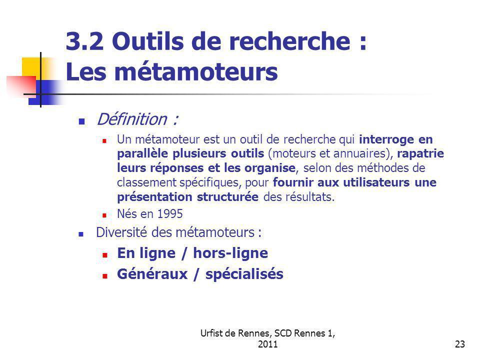 Urfist de Rennes, SCD Rennes 1, 201123 3.2 Outils de recherche : Les métamoteurs Définition : Un métamoteur est un outil de recherche qui interroge en parallèle plusieurs outils (moteurs et annuaires), rapatrie leurs réponses et les organise, selon des méthodes de classement spécifiques, pour fournir aux utilisateurs une présentation structurée des résultats.