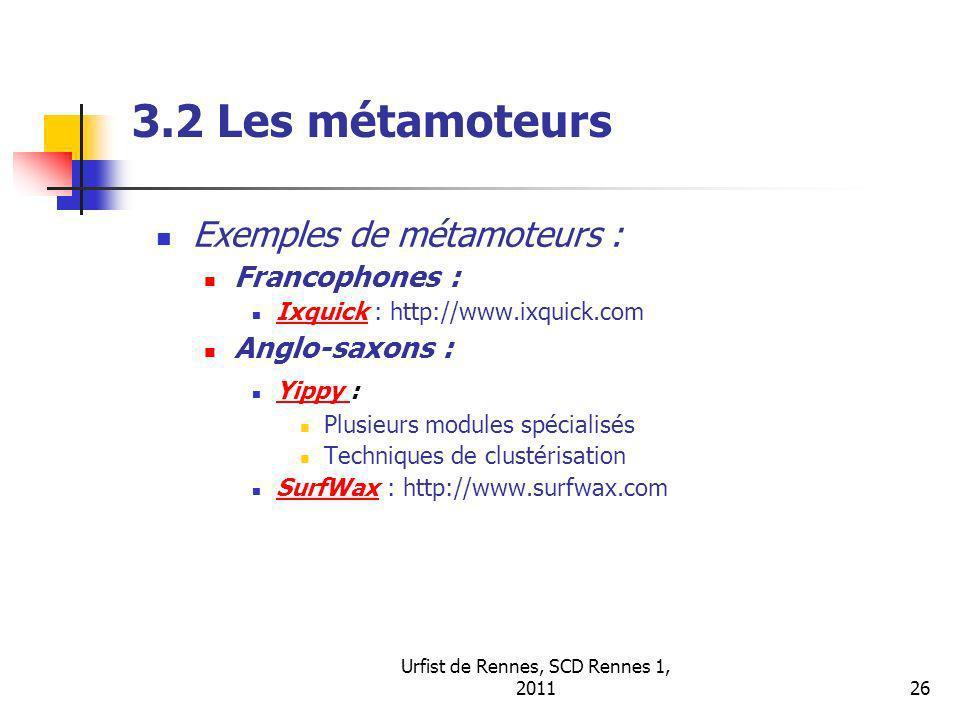 Urfist de Rennes, SCD Rennes 1, 201126 3.2 Les métamoteurs Exemples de métamoteurs : Francophones : Ixquick : http://www.ixquick.com Ixquick Anglo-saxons : Yippy : Yippy Plusieurs modules spécialisés Techniques de clustérisation SurfWax : http://www.surfwax.com SurfWax