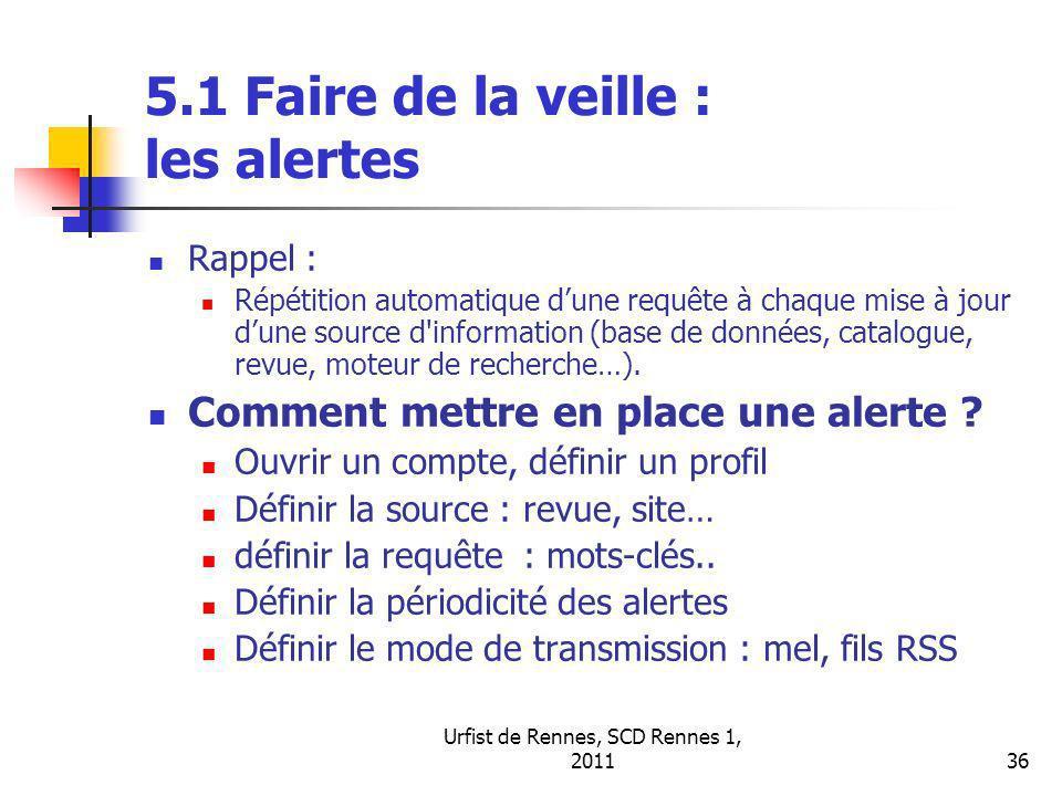 Urfist de Rennes, SCD Rennes 1, 201136 5.1 Faire de la veille : les alertes Rappel : Répétition automatique dune requête à chaque mise à jour dune source d information (base de données, catalogue, revue, moteur de recherche…).