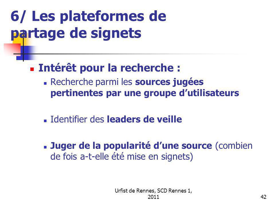 Urfist de Rennes, SCD Rennes 1, 201142 6/ Les plateformes de partage de signets Intérêt pour la recherche : Recherche parmi les sources jugées pertinentes par une groupe dutilisateurs Identifier des leaders de veille Juger de la popularité dune source (combien de fois a-t-elle été mise en signets)