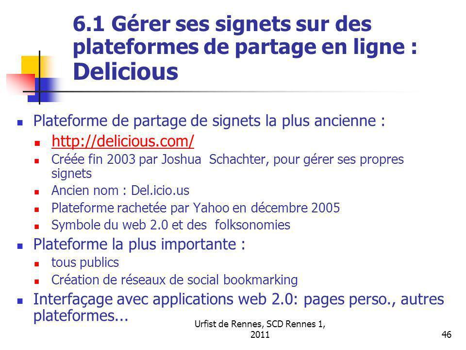 Urfist de Rennes, SCD Rennes 1, 201146 6.1 Gérer ses signets sur des plateformes de partage en ligne : Delicious Plateforme de partage de signets la plus ancienne : http://delicious.com/ Créée fin 2003 par Joshua Schachter, pour gérer ses propres signets Ancien nom : Del.icio.us Plateforme rachetée par Yahoo en décembre 2005 Symbole du web 2.0 et des folksonomies Plateforme la plus importante : tous publics Création de réseaux de social bookmarking Interfaçage avec applications web 2.0: pages perso., autres plateformes...