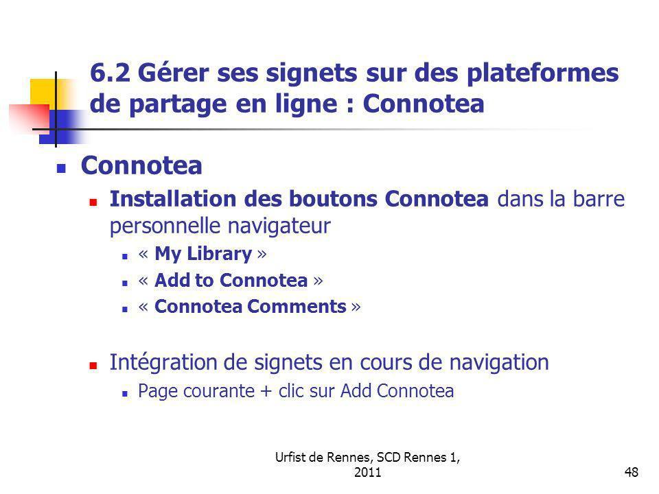 Urfist de Rennes, SCD Rennes 1, 201148 6.2 Gérer ses signets sur des plateformes de partage en ligne : Connotea Connotea Installation des boutons Connotea dans la barre personnelle navigateur « My Library » « Add to Connotea » « Connotea Comments » Intégration de signets en cours de navigation Page courante + clic sur Add Connotea