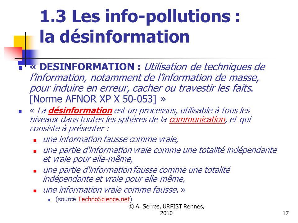 © A. Serres, URFIST Rennes, 201017 1.3 Les info-pollutions : la désinformation « DESINFORMATION : Utilisation de techniques de linformation, notamment