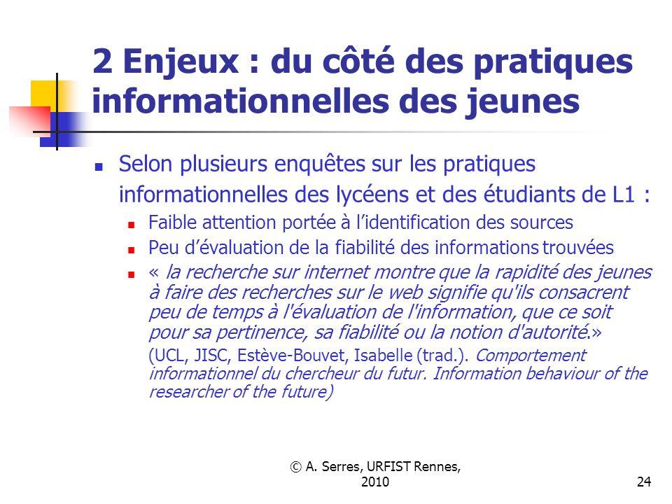 © A. Serres, URFIST Rennes, 201024 2 Enjeux : du côté des pratiques informationnelles des jeunes Selon plusieurs enquêtes sur les pratiques informatio