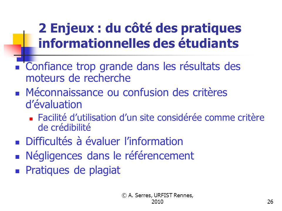 © A. Serres, URFIST Rennes, 201026 2 Enjeux : du côté des pratiques informationnelles des étudiants Confiance trop grande dans les résultats des moteu