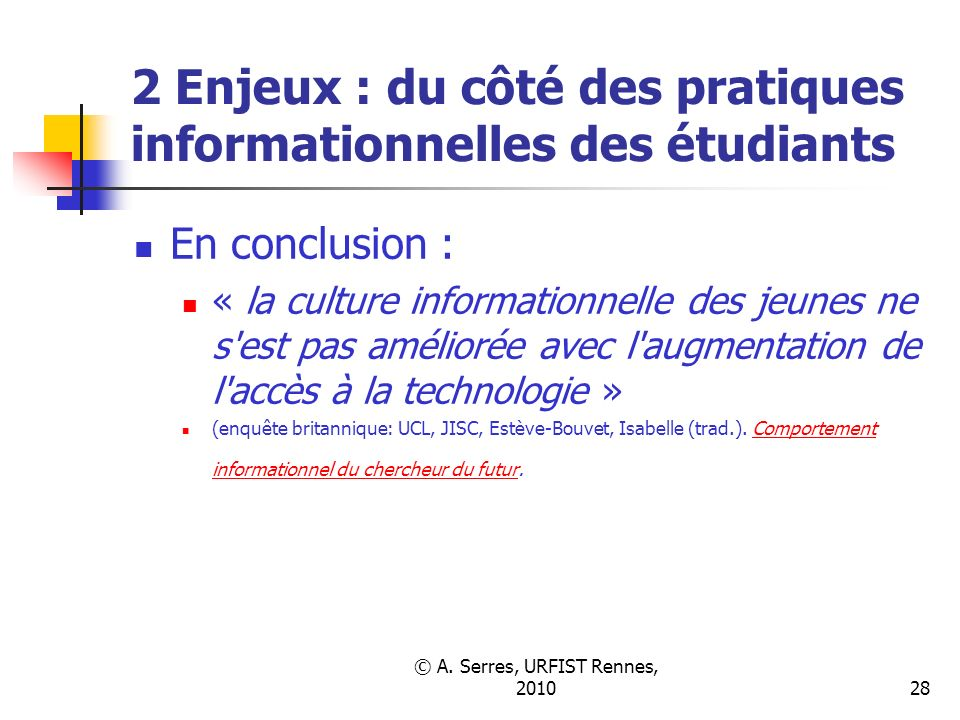 © A. Serres, URFIST Rennes, 201028 2 Enjeux : du côté des pratiques informationnelles des étudiants En conclusion : « la culture informationnelle des