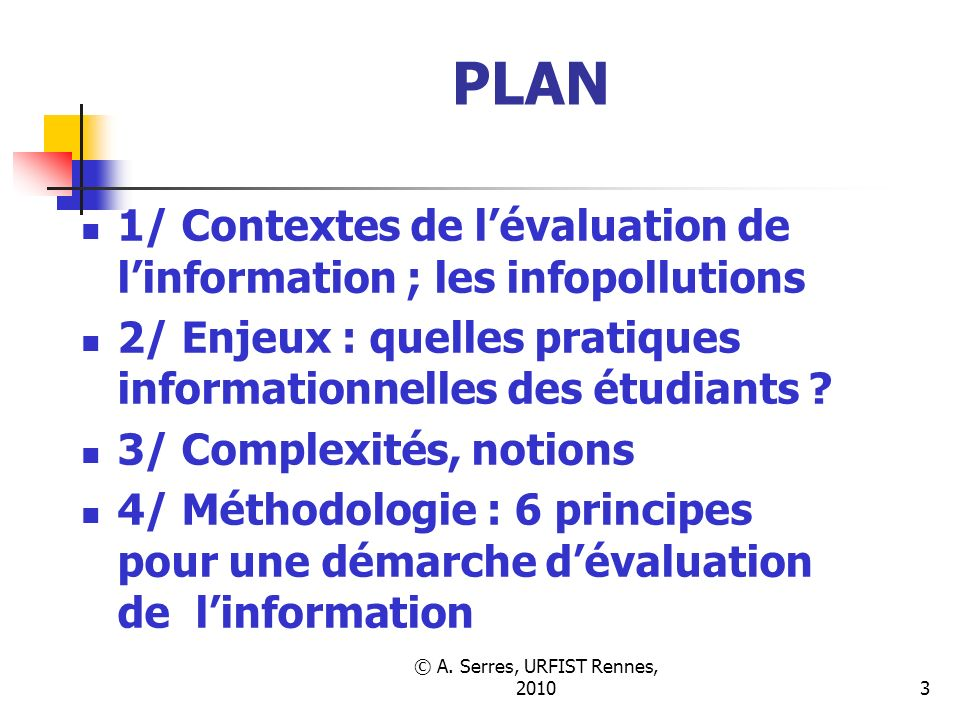 © A. Serres, URFIST Rennes, 20103 PLAN 1/ Contextes de lévaluation de linformation ; les infopollutions 2/ Enjeux : quelles pratiques informationnelle