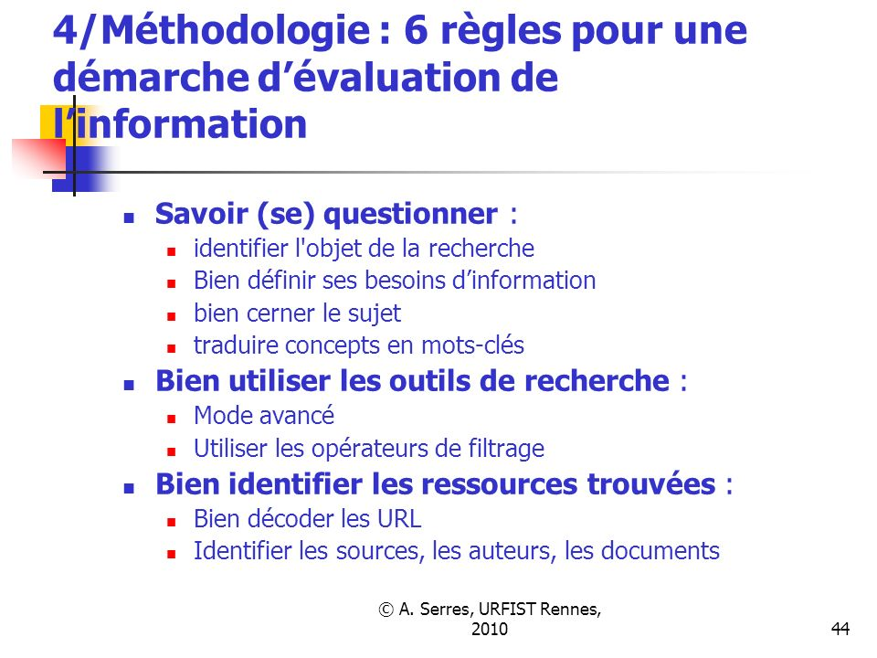 © A. Serres, URFIST Rennes, 201044 4/Méthodologie : 6 règles pour une démarche dévaluation de linformation Savoir (se) questionner : identifier l'obje