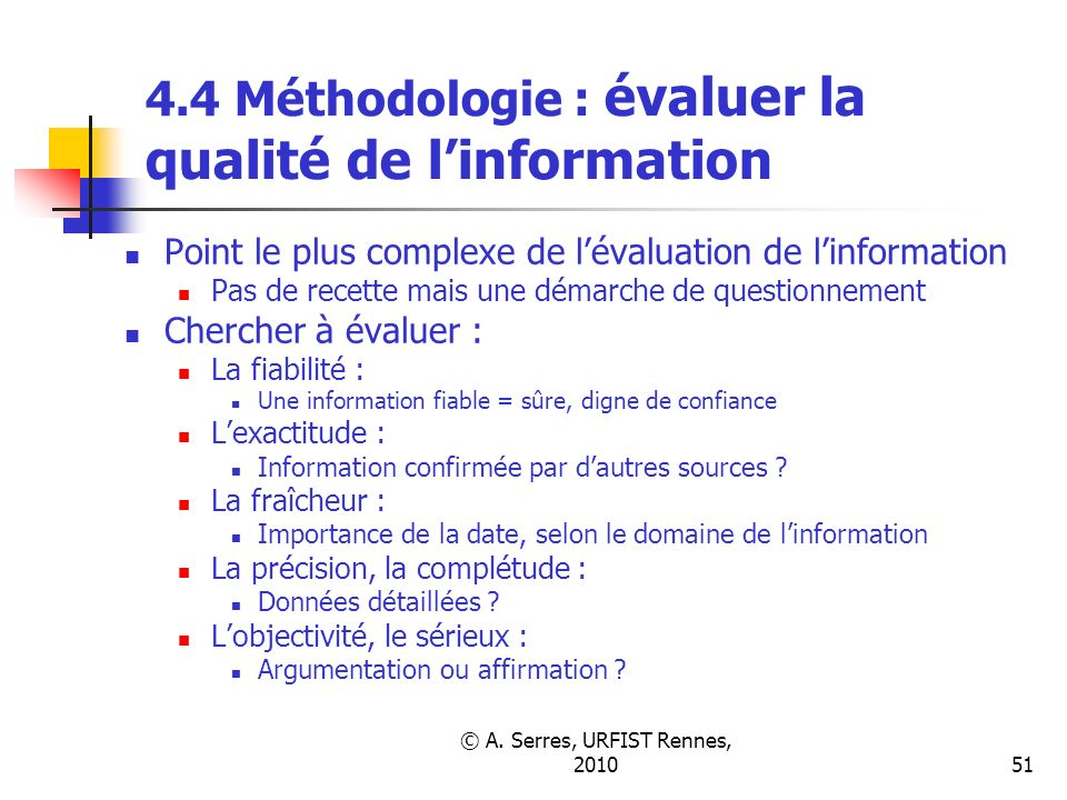 © A. Serres, URFIST Rennes, 201051 4.4 Méthodologie : évaluer la qualité de linformation Point le plus complexe de lévaluation de linformation Pas de