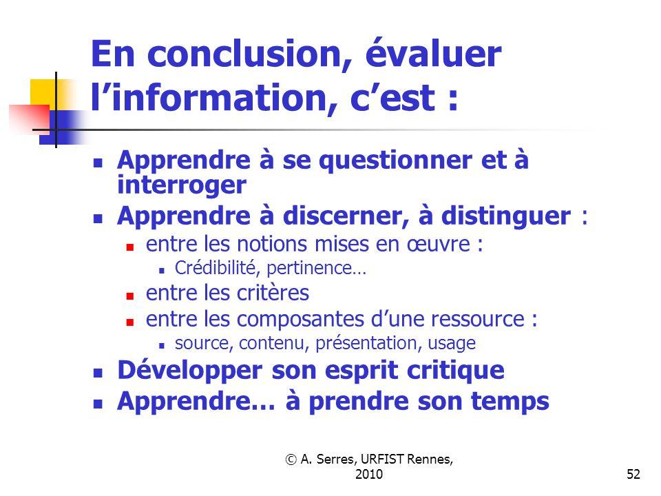 © A. Serres, URFIST Rennes, 201052 En conclusion, évaluer linformation, cest : Apprendre à se questionner et à interroger Apprendre à discerner, à dis