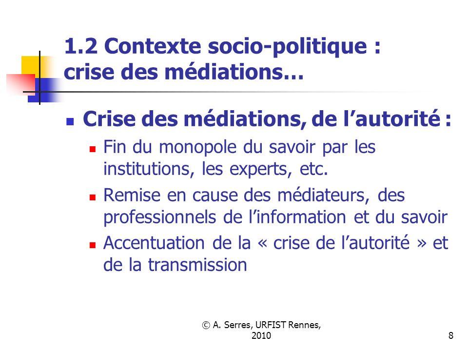 © A. Serres, URFIST Rennes, 20108 1.2 Contexte socio-politique : crise des médiations… Crise des médiations, de lautorité : Fin du monopole du savoir