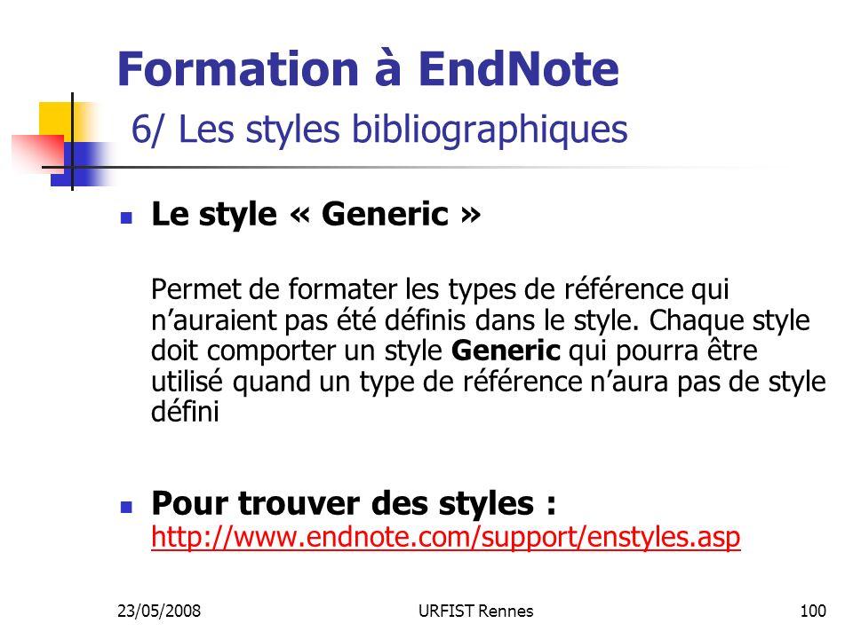 23/05/2008URFIST Rennes100 Formation à EndNote 6/ Les styles bibliographiques Le style « Generic » Permet de formater les types de référence qui nauraient pas été définis dans le style.