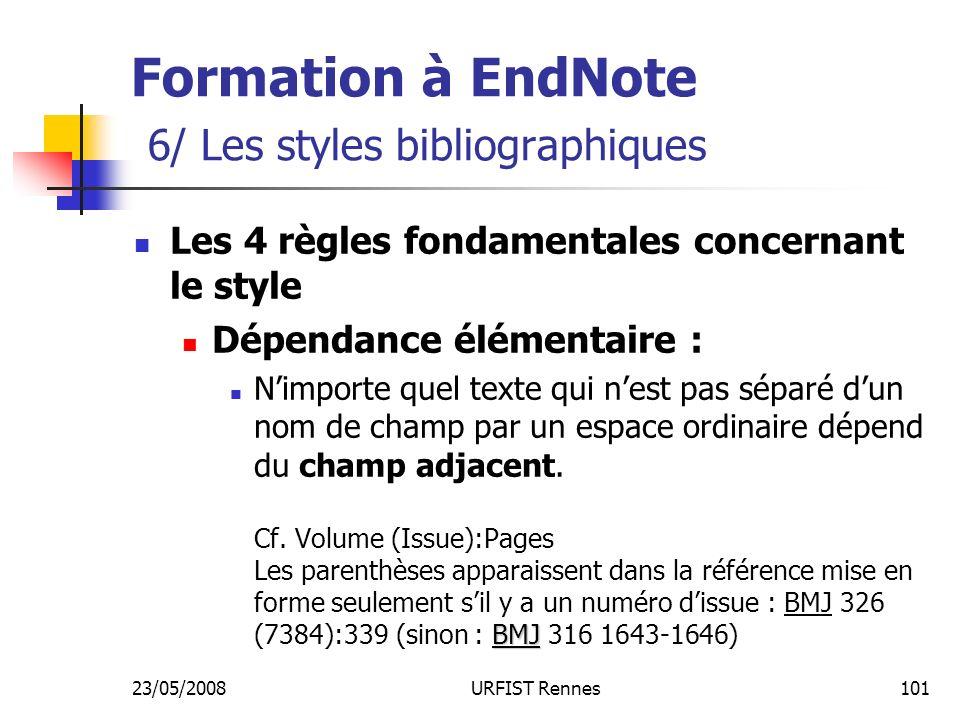 23/05/2008URFIST Rennes101 Formation à EndNote 6/ Les styles bibliographiques Les 4 règles fondamentales concernant le style Dépendance élémentaire : BMJ Nimporte quel texte qui nest pas séparé dun nom de champ par un espace ordinaire dépend du champ adjacent.