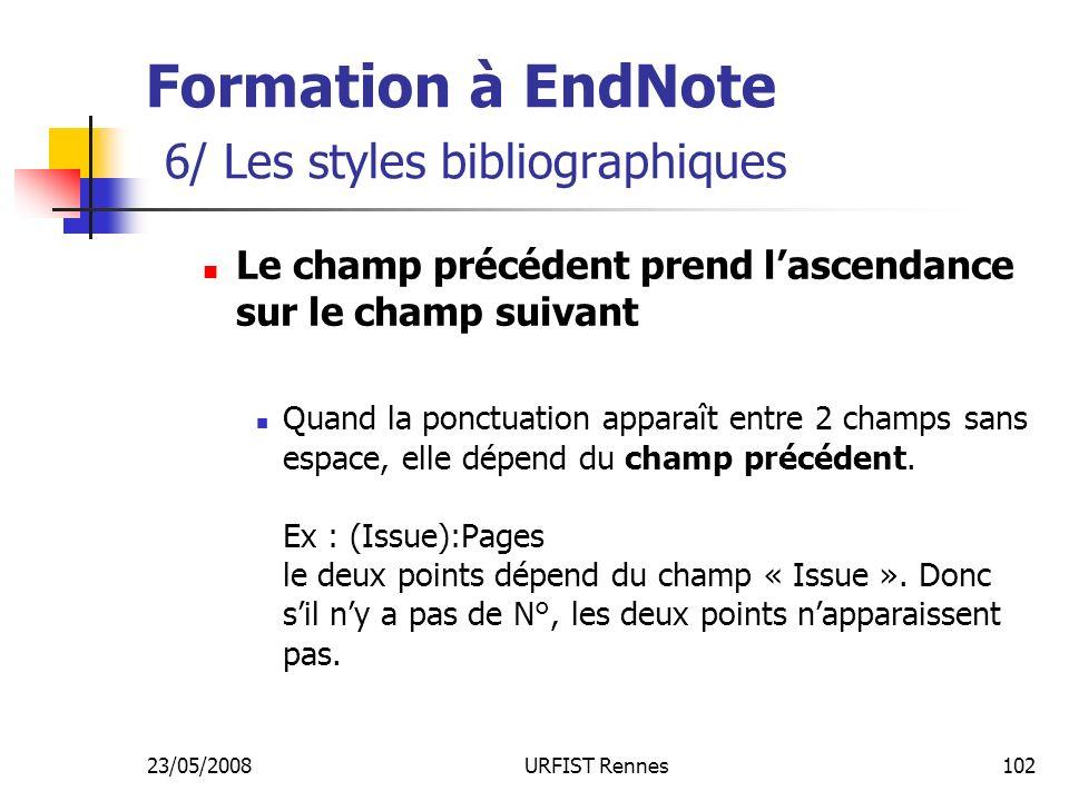 23/05/2008URFIST Rennes102 Formation à EndNote 6/ Les styles bibliographiques Le champ précédent prend lascendance sur le champ suivant Quand la ponctuation apparaît entre 2 champs sans espace, elle dépend du champ précédent.