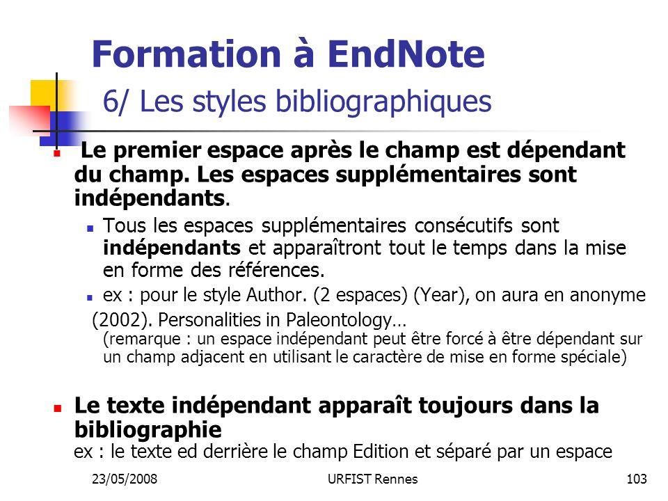 23/05/2008URFIST Rennes103 Formation à EndNote 6/ Les styles bibliographiques Le premier espace après le champ est dépendant du champ.