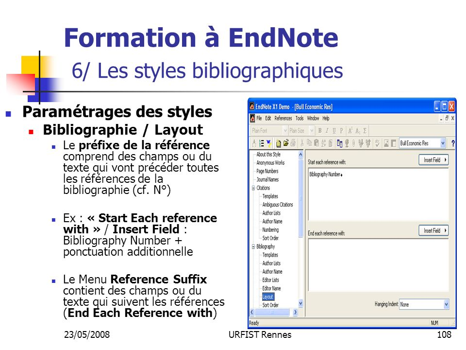 23/05/2008URFIST Rennes108 Formation à EndNote 6/ Les styles bibliographiques Paramétrages des styles Bibliographie / Layout Le préfixe de la référence comprend des champs ou du texte qui vont précéder toutes les références de la bibliographie (cf.