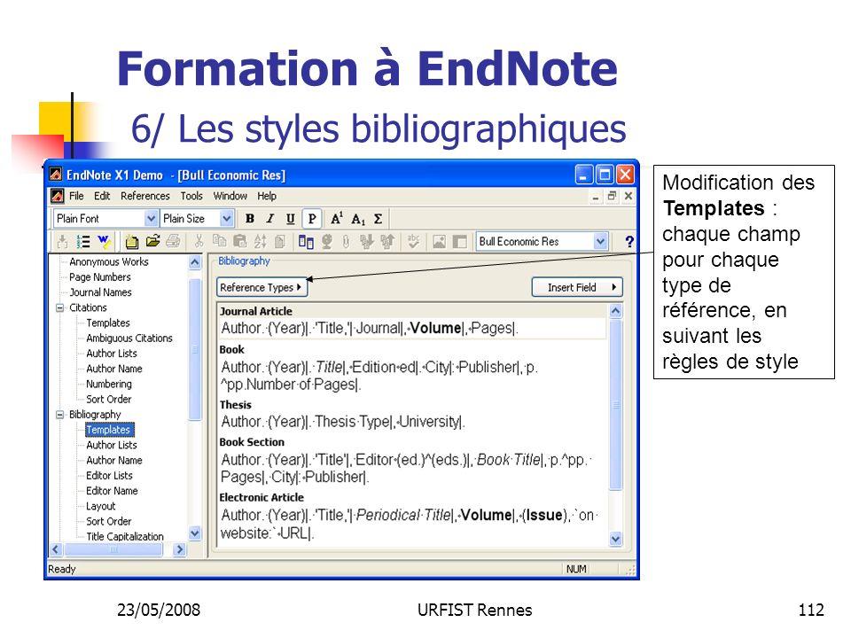 23/05/2008URFIST Rennes112 Formation à EndNote 6/ Les styles bibliographiques Modification des Templates : chaque champ pour chaque type de référence, en suivant les règles de style