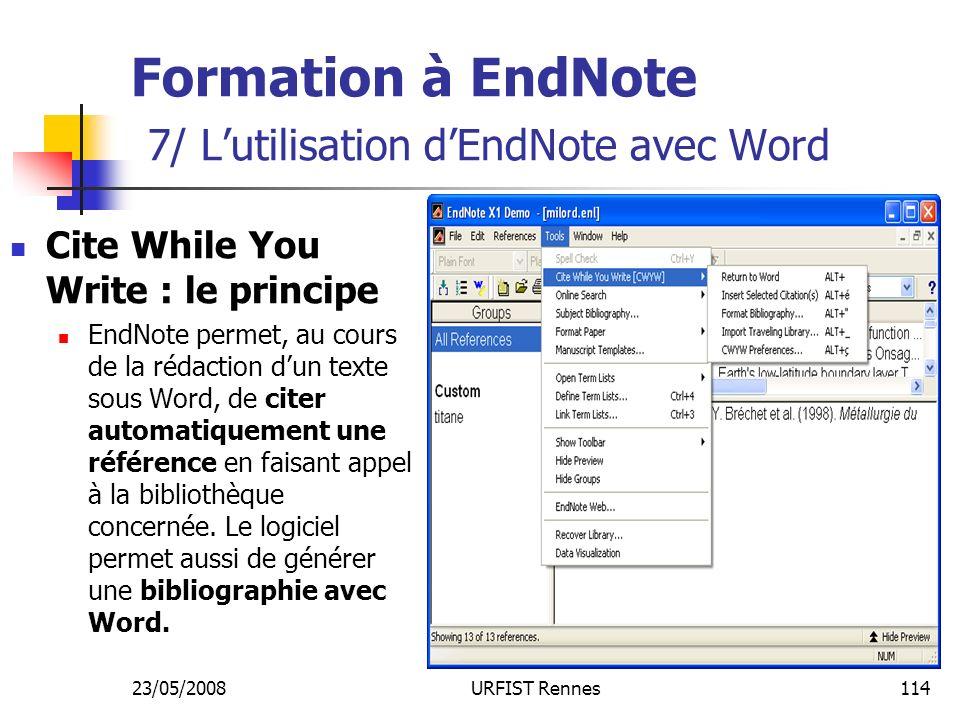 23/05/2008URFIST Rennes114 Formation à EndNote 7/ Lutilisation dEndNote avec Word Cite While You Write : le principe EndNote permet, au cours de la rédaction dun texte sous Word, de citer automatiquement une référence en faisant appel à la bibliothèque concernée.