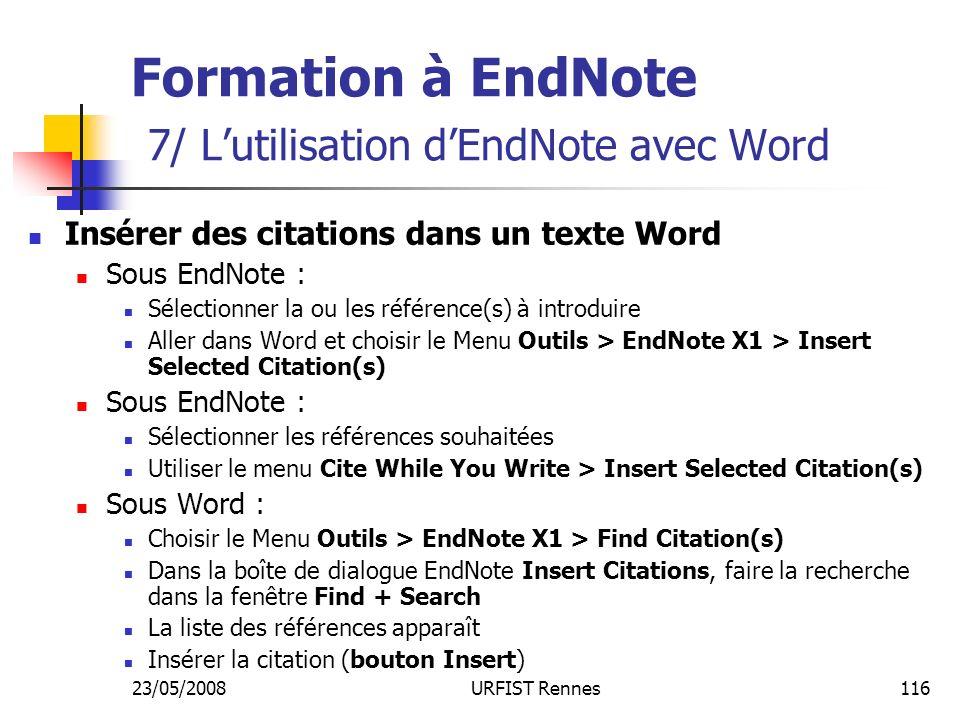 23/05/2008URFIST Rennes116 Formation à EndNote 7/ Lutilisation dEndNote avec Word Insérer des citations dans un texte Word Sous EndNote : Sélectionner la ou les référence(s) à introduire Aller dans Word et choisir le Menu Outils > EndNote X1 > Insert Selected Citation(s) Sous EndNote : Sélectionner les références souhaitées Utiliser le menu Cite While You Write > Insert Selected Citation(s) Sous Word : Choisir le Menu Outils > EndNote X1 > Find Citation(s) Dans la boîte de dialogue EndNote Insert Citations, faire la recherche dans la fenêtre Find + Search La liste des références apparaît Insérer la citation (bouton Insert)