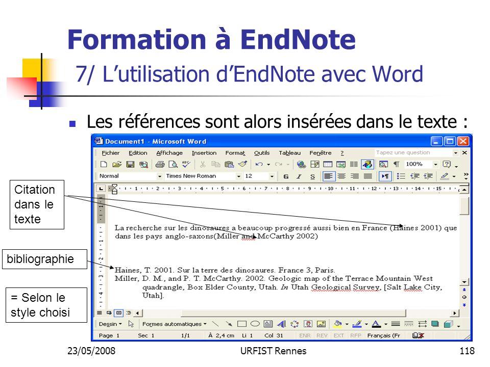 23/05/2008URFIST Rennes118 Formation à EndNote 7/ Lutilisation dEndNote avec Word Les références sont alors insérées dans le texte : Citation dans le texte bibliographie = Selon le style choisi