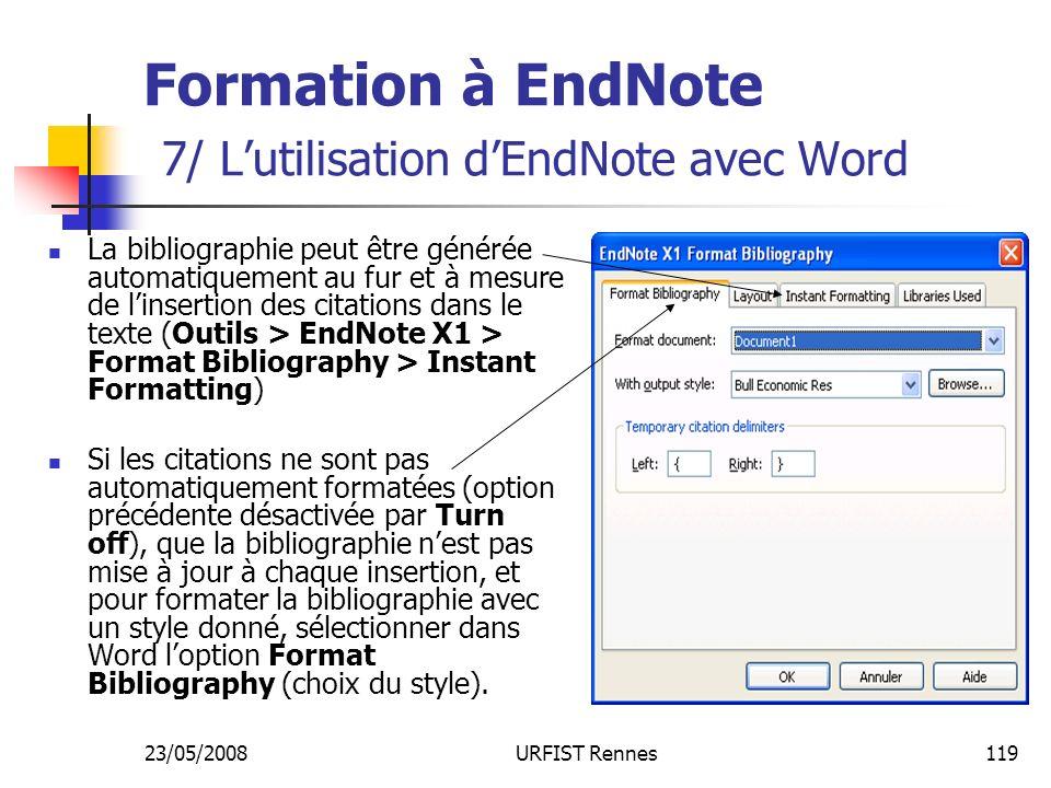 23/05/2008URFIST Rennes119 Formation à EndNote 7/ Lutilisation dEndNote avec Word La bibliographie peut être générée automatiquement au fur et à mesure de linsertion des citations dans le texte (Outils > EndNote X1 > Format Bibliography > Instant Formatting) Si les citations ne sont pas automatiquement formatées (option précédente désactivée par Turn off), que la bibliographie nest pas mise à jour à chaque insertion, et pour formater la bibliographie avec un style donné, sélectionner dans Word loption Format Bibliography (choix du style).
