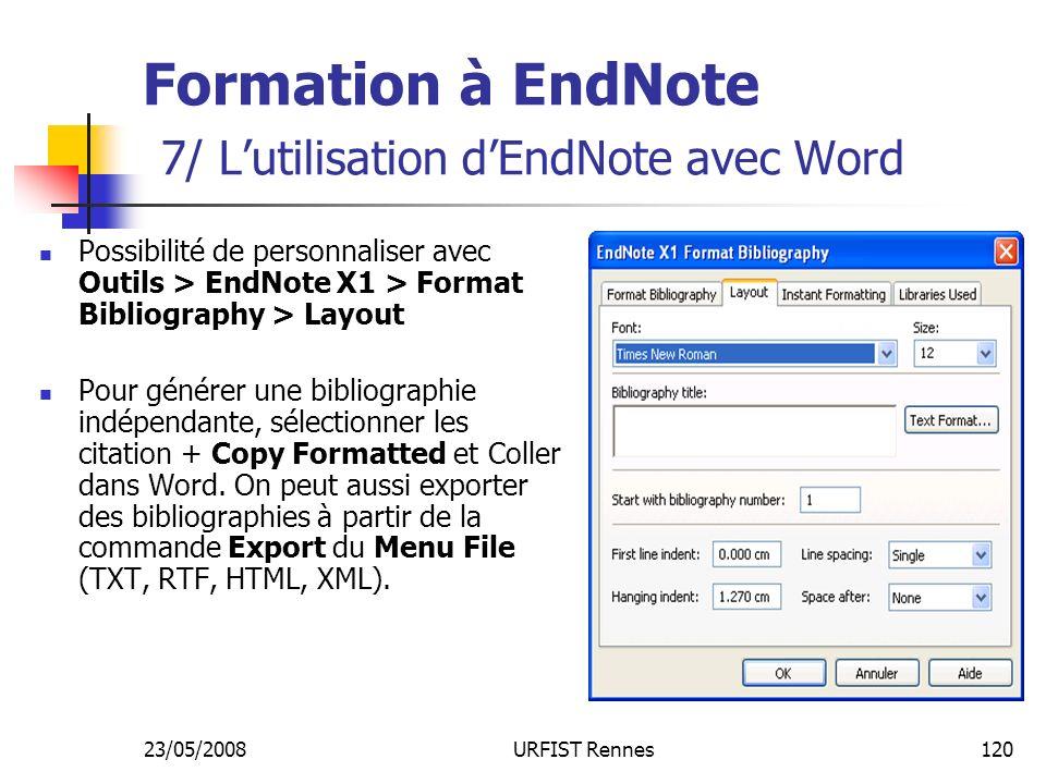 23/05/2008URFIST Rennes120 Formation à EndNote 7/ Lutilisation dEndNote avec Word Possibilité de personnaliser avec Outils > EndNote X1 > Format Bibliography > Layout Pour générer une bibliographie indépendante, sélectionner les citation + Copy Formatted et Coller dans Word.