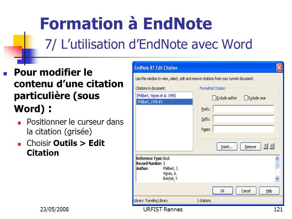 23/05/2008URFIST Rennes121 Formation à EndNote 7/ Lutilisation dEndNote avec Word Pour modifier le contenu dune citation particulière (sous Word) : Positionner le curseur dans la citation (grisée) Choisir Outils > Edit Citation