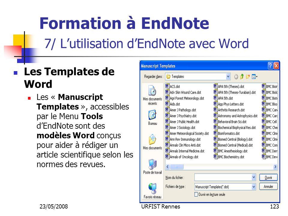 23/05/2008URFIST Rennes123 Formation à EndNote 7/ Lutilisation dEndNote avec Word Les Templates de Word Les « Manuscript Templates », accessibles par le Menu Tools dEndNote sont des modèles Word conçus pour aider à rédiger un article scientifique selon les normes des revues.