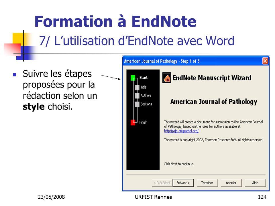 23/05/2008URFIST Rennes124 Formation à EndNote 7/ Lutilisation dEndNote avec Word Suivre les étapes proposées pour la rédaction selon un style choisi.