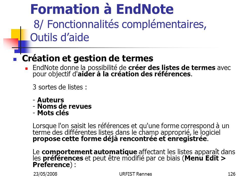 23/05/2008URFIST Rennes126 Formation à EndNote 8/ Fonctionnalités complémentaires, Outils daide Création et gestion de termes EndNote donne la possibilité de créer des listes de termes avec pour objectif d aider à la création des références.