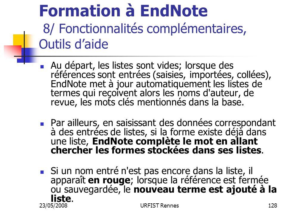 23/05/2008URFIST Rennes128 Formation à EndNote 8/ Fonctionnalités complémentaires, Outils daide Au départ, les listes sont vides; lorsque des références sont entrées (saisies, importées, collées), EndNote met à jour automatiquement les listes de termes qui reçoivent alors les noms d auteur, de revue, les mots clés mentionnés dans la base.