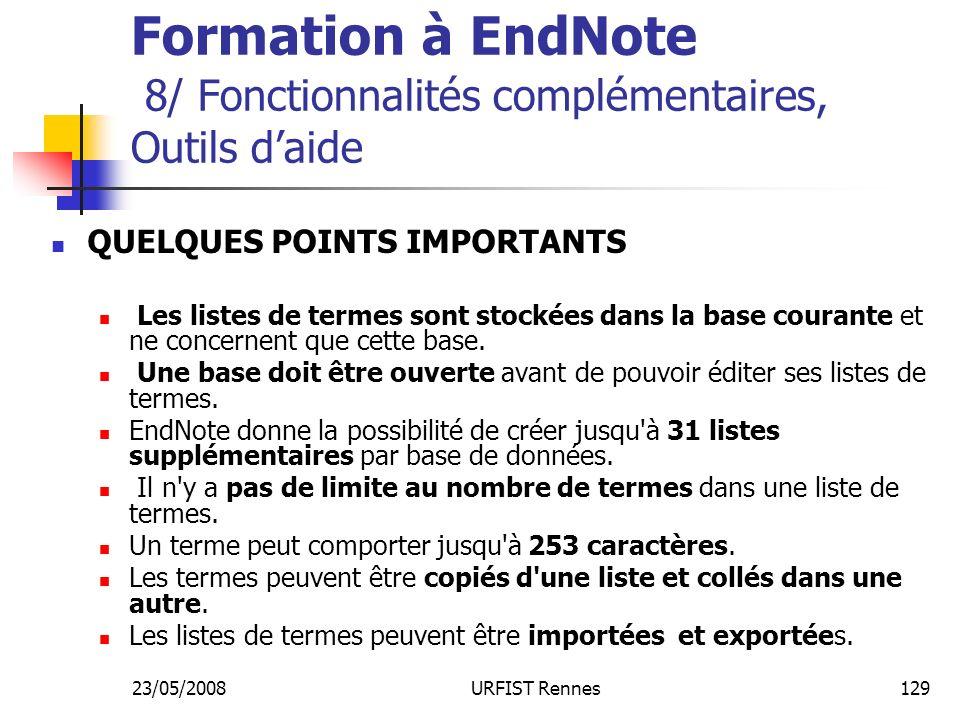 23/05/2008URFIST Rennes129 Formation à EndNote 8/ Fonctionnalités complémentaires, Outils daide QUELQUES POINTS IMPORTANTS Les listes de termes sont stockées dans la base courante et ne concernent que cette base.