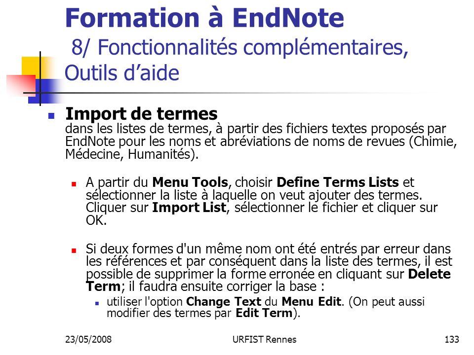 23/05/2008URFIST Rennes133 Formation à EndNote 8/ Fonctionnalités complémentaires, Outils daide Import de termes dans les listes de termes, à partir des fichiers textes proposés par EndNote pour les noms et abréviations de noms de revues (Chimie, Médecine, Humanités).