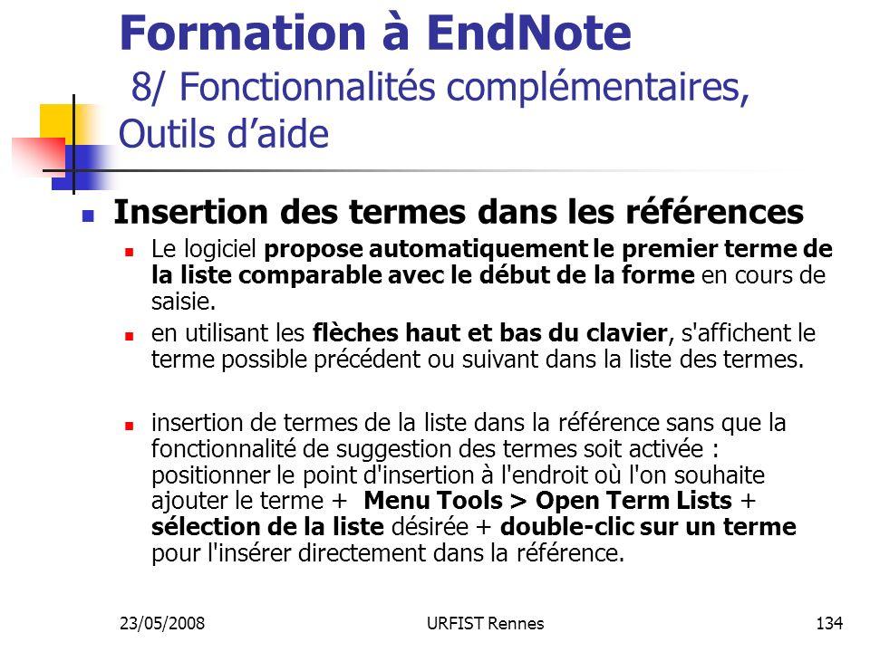 23/05/2008URFIST Rennes134 Formation à EndNote 8/ Fonctionnalités complémentaires, Outils daide Insertion des termes dans les références Le logiciel propose automatiquement le premier terme de la liste comparable avec le début de la forme en cours de saisie.