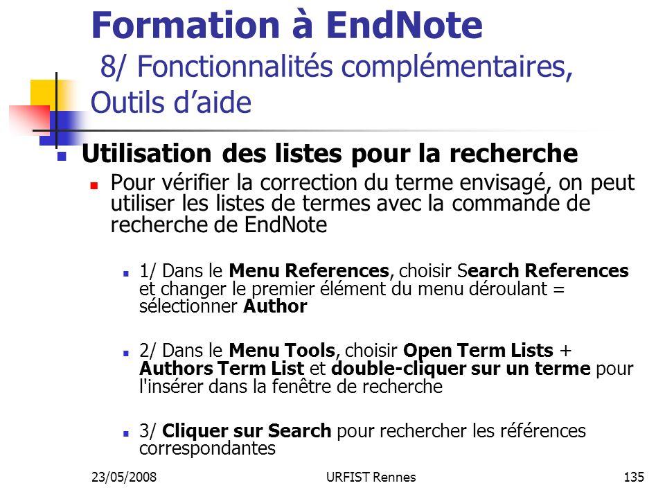 23/05/2008URFIST Rennes135 Formation à EndNote 8/ Fonctionnalités complémentaires, Outils daide Utilisation des listes pour la recherche Pour vérifier la correction du terme envisagé, on peut utiliser les listes de termes avec la commande de recherche de EndNote 1/ Dans le Menu References, choisir Search References et changer le premier élément du menu déroulant = sélectionner Author 2/ Dans le Menu Tools, choisir Open Term Lists + Authors Term List et double-cliquer sur un terme pour l insérer dans la fenêtre de recherche 3/ Cliquer sur Search pour rechercher les références correspondantes