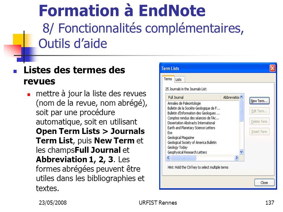 23/05/2008URFIST Rennes137 Formation à EndNote 8/ Fonctionnalités complémentaires, Outils daide Listes des termes des revues mettre à jour la liste des revues (nom de la revue, nom abrégé), soit par une procédure automatique, soit en utilisant Open Term Lists > Journals Term List, puis New Term et les champsFull Journal et Abbreviation 1, 2, 3.