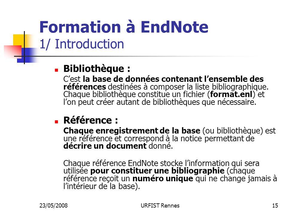 23/05/2008URFIST Rennes15 Formation à EndNote 1/ Introduction Bibliothèque : Cest la base de données contenant lensemble des références destinées à composer la liste bibliographique.