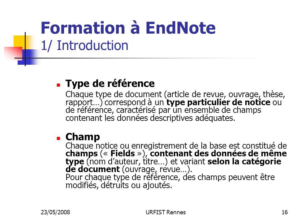 23/05/2008URFIST Rennes16 Formation à EndNote 1/ Introduction Type de référence Chaque type de document (article de revue, ouvrage, thèse, rapport…) correspond à un type particulier de notice ou de référence, caractérisé par un ensemble de champs contenant les données descriptives adéquates.