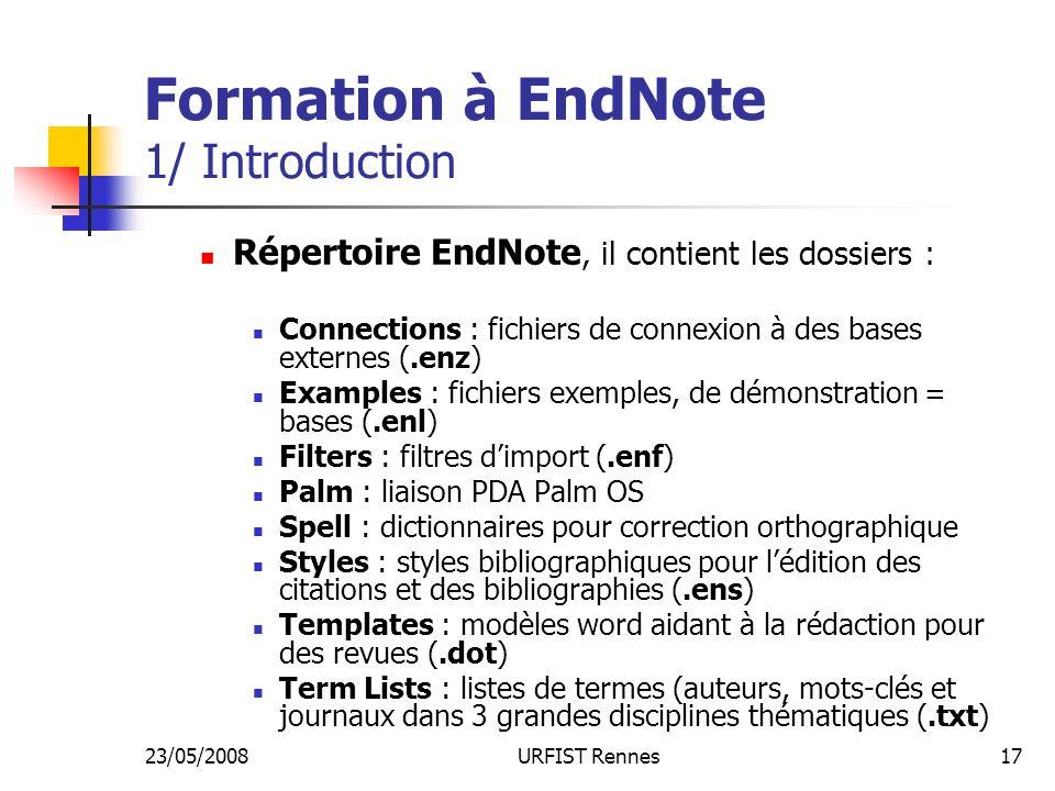 23/05/2008URFIST Rennes17 Formation à EndNote 1/ Introduction Répertoire EndNote, il contient les dossiers : Connections : fichiers de connexion à des bases externes (.enz) Examples : fichiers exemples, de démonstration = bases (.enl) Filters : filtres dimport (.enf) Palm : liaison PDA Palm OS Spell : dictionnaires pour correction orthographique Styles : styles bibliographiques pour lédition des citations et des bibliographies (.ens) Templates : modèles word aidant à la rédaction pour des revues (.dot) Term Lists : listes de termes (auteurs, mots-clés et journaux dans 3 grandes disciplines thématiques (.txt)