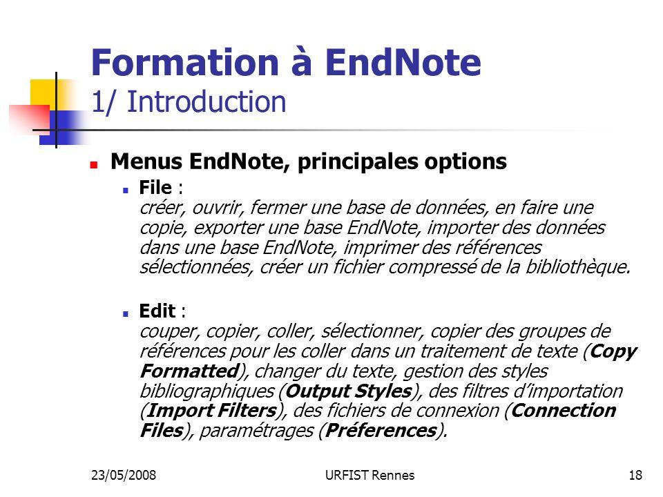 23/05/2008URFIST Rennes18 Formation à EndNote 1/ Introduction Menus EndNote, principales options File : créer, ouvrir, fermer une base de données, en faire une copie, exporter une base EndNote, importer des données dans une base EndNote, imprimer des références sélectionnées, créer un fichier compressé de la bibliothèque.