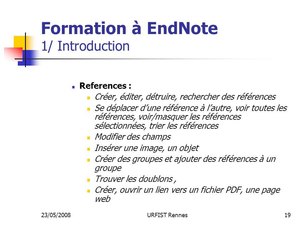 23/05/2008URFIST Rennes19 Formation à EndNote 1/ Introduction References : Créer, éditer, détruire, rechercher des références Se déplacer dune référence à lautre, voir toutes les références, voir/masquer les références sélectionnées, trier les références Modifier des champs Insérer une image, un objet Créer des groupes et ajouter des références à un groupe Trouver les doublons, Créer, ouvrir un lien vers un fichier PDF, une page web