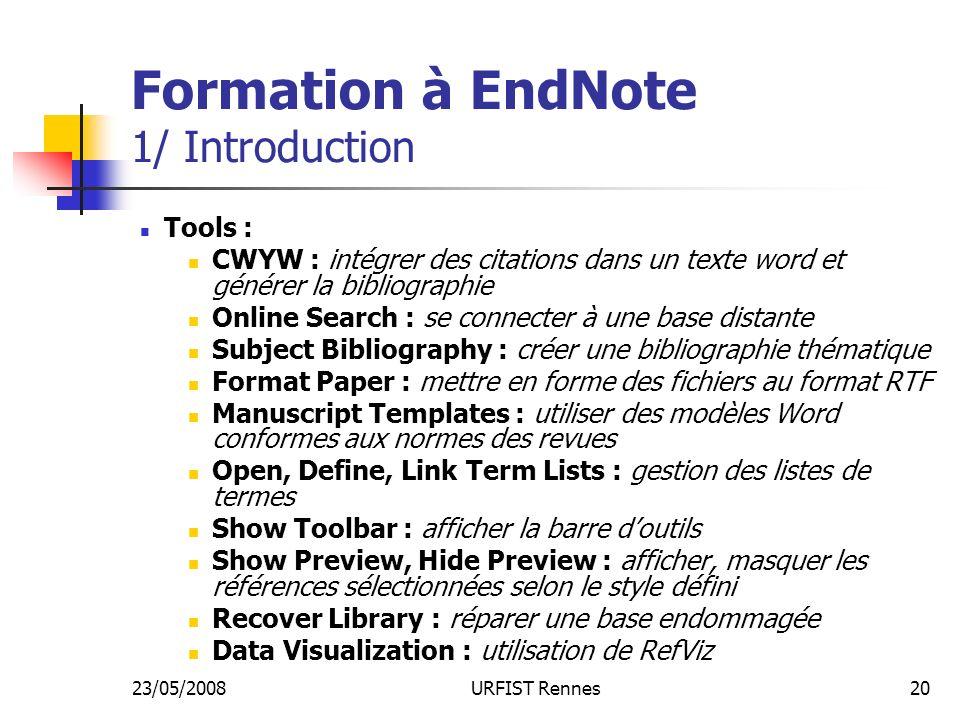 23/05/2008URFIST Rennes20 Formation à EndNote 1/ Introduction Tools : CWYW : intégrer des citations dans un texte word et générer la bibliographie Online Search : se connecter à une base distante Subject Bibliography : créer une bibliographie thématique Format Paper : mettre en forme des fichiers au format RTF Manuscript Templates : utiliser des modèles Word conformes aux normes des revues Open, Define, Link Term Lists : gestion des listes de termes Show Toolbar : afficher la barre doutils Show Preview, Hide Preview : afficher, masquer les références sélectionnées selon le style défini Recover Library : réparer une base endommagée Data Visualization : utilisation de RefViz