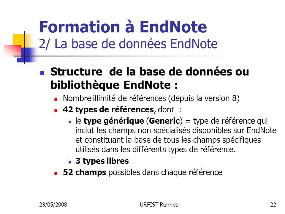 23/05/2008URFIST Rennes22 Formation à EndNote 2/ La base de données EndNote Structure de la base de données ou bibliothèque EndNote : Nombre illimité de références (depuis la version 8) 42 types de références, dont : le type générique (Generic) = type de référence qui inclut les champs non spécialisés disponibles sur EndNote et constituant la base de tous les champs spécifiques utilisés dans les différents types de référence.