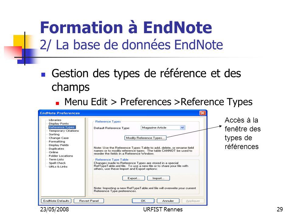 23/05/2008URFIST Rennes29 Formation à EndNote 2/ La base de données EndNote Gestion des types de référence et des champs Menu Edit > Preferences >Reference Types Accès à la fenêtre des types de références