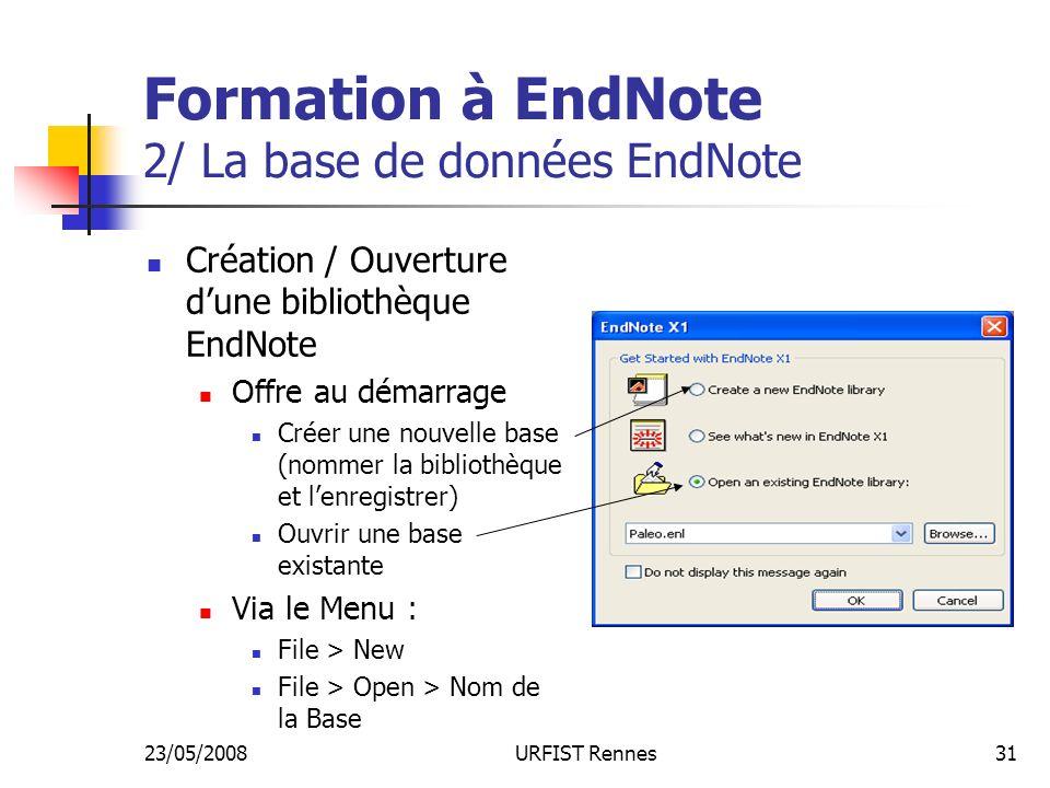 23/05/2008URFIST Rennes31 Formation à EndNote 2/ La base de données EndNote Création / Ouverture dune bibliothèque EndNote Offre au démarrage Créer une nouvelle base (nommer la bibliothèque et lenregistrer) Ouvrir une base existante Via le Menu : File > New File > Open > Nom de la Base