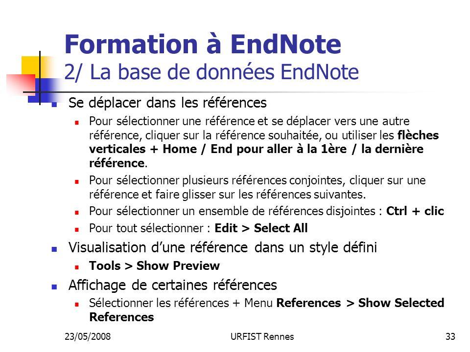 23/05/2008URFIST Rennes33 Formation à EndNote 2/ La base de données EndNote Se déplacer dans les références Pour sélectionner une référence et se déplacer vers une autre référence, cliquer sur la référence souhaitée, ou utiliser les flèches verticales + Home / End pour aller à la 1ère / la dernière référence.