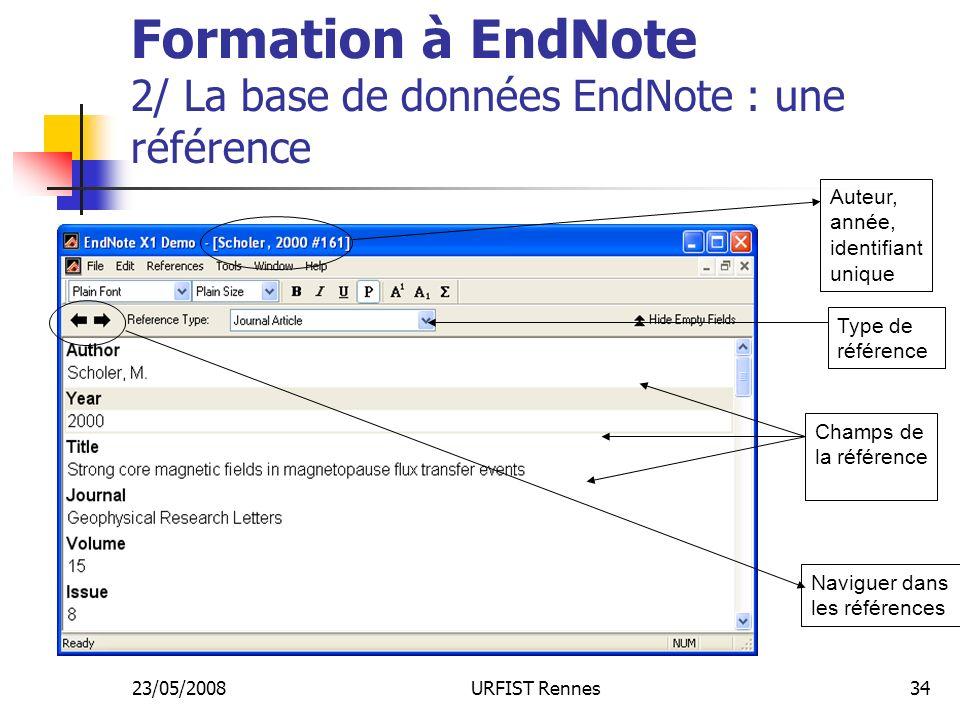 23/05/2008URFIST Rennes34 Formation à EndNote 2/ La base de données EndNote : une référence Auteur, année, identifiant unique Champs de la référence Type de référence Naviguer dans les références